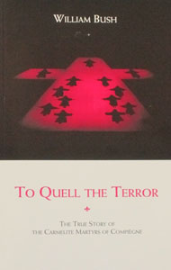 TO QUELL THE TERROR The True Story of the Carmelite Martyrs of Compiegne by William Bush.