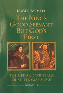 THE KING'S GOOD SERVANT BUT GOD'S FIRST The Life and Writings of St. Thomas More By James Monti