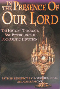IN THE PRESENCE OF OUR LORD: THE HISTORY, THEOLOGY, AND PSYCHOLOGY OF EUCHARISTIC DEVOTION by Fr. Benedict Groeschel and James Monti.