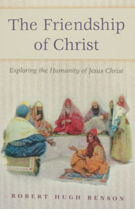 THE FRIENDSHIP OF CHRIST - Exploring the Humanity of Jesus Christ by Robert Hugh Benson