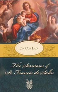 THE SERMONS OF ST. FRANCIS DE SALES ON OUR LADY edited by Lewis S. Fiorelli, O.S.F.S.