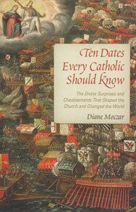 TEN DATES EVERY CATHOLIC SHOULD KNOW The Divine Surprises and Chastisements That Shaped the Church and Changed the World. By Diane Mozcar.