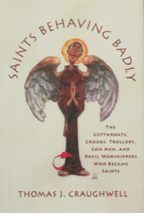 SAINTS BEHAVING BADLY ~ THE CUTTHROATS, CROOKS, TROLLOPS, CON MEN AND DEVIL WORSHIPPERS WHO BECAME SAINTS. By THOMAS J. CRAUGHWELL