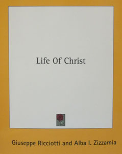 LIFE OF CHRIST by GIUSEPPE RICCIOTTI AND ALBA L. ZIZZAMIA