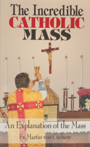 THE INCREDIBLE CATHOLIC MASS, An Explanation of the Mass by Fr. MARTIN von COCHEM