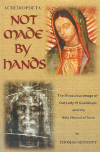 NOT MADE BY HANDS THE MIRACULOUS IMAGE OF OUR LADY OF GUADALUPE AND THE HOLY SHROUD OF TURIN BY THOMAS SENNOTT