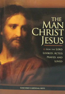 THE MAN CHRIST JESUS How The Lord Looked, Acted, Prayed, And Loved by GIACOMO CARDINAL BIFFI