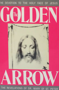 THE GOLDEN ARROW The Devotion to the Holy Face of Jesus  The Revelations of Sr. Mary of St. Peter
