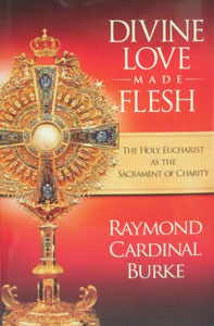 DIVINE LOVE MADE FLESH The Holy Eucharist As The Sacrament Of Charity by RAYMOND CARDINAL BURKE