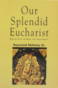 OUR SPLENDID EUCHARIST Reflections on Mass and Sacrament by RAYMOND MOLONEY SJ
