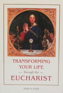 TRANSFORMING YOUR LIFE THROUGH THE EUCHARIST by JOHN A. KANE