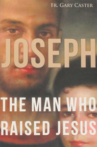 JOSEPH THE MAN WHO RAISED JESUS by FR. GARY CASTER