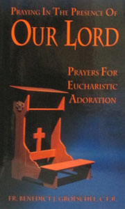 PRAYING IN THE PRESENCE OF OUR LORD Prayers for Eucharistic Adoration by FR. BENEDICT J. GROESCHEL, C.F.R.