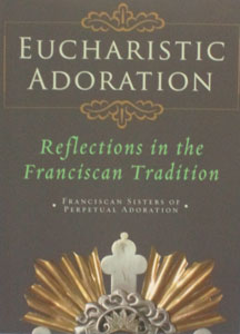 EUCHARISTIC ADORATION Reflections in the Franciscan Tradition by Franciscan Sisters of perpetual Adoration