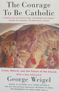 THE COURAGE TO BE CATHOLIC Crisis, Reform, and the Future of the Church by George Weigel