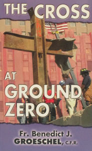 THE CROSS AT GROUND ZERO by Fr. Benedict Groeschel, CFR.
