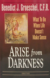 ARISE FROM DARKNESS What To Do When Life Doesn't Make Sense by Fr. Benedict Groeschel, C.F.R.