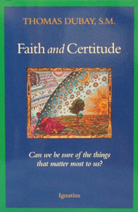 FAITH AND CERTITUDE Can we be sure of the things that matter most to us? by Fr. Thomas Dubay.