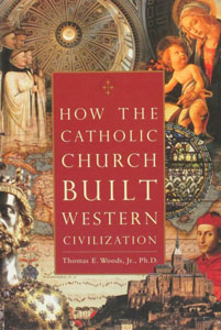 HOW THE CATHOLIC CHURCH BUILT WESTERN CIVILIZATION by Thomas E. Woods, Jr., Ph.D.