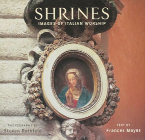 SHRINES ~ IMAGES OF ITALIAN WORSHIP, Photographs by Steven Rothfeld Text by Frances Mayes.