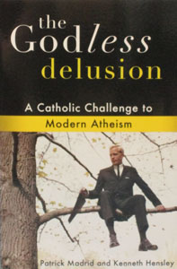 THE GODLESS DELUSION, A Catholic Challenge to Modern Atheism by PATRICK MADRID & KENNETH HENSLEY