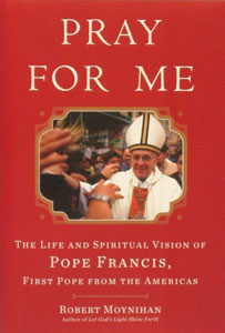 PRAY FOR ME: The Life and Spiritual Vision of Pope Francis, First Pope from the Americas by Robert Moynihan