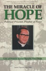 THE MIRACLE OF HOPE POLITICAL PRISONER, PROPHET OF PEACE Life of Francis Xavier Nguyen Van Thuan by ANDRE NGUYEN VAN CHAU