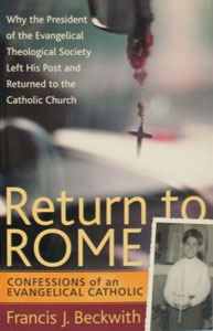 RETURN TO ROME Confessions of an Evangelical Catholic by FRANCIS J. BECKWITH