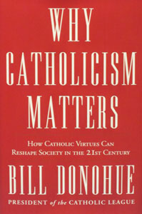 WHY CATHOLICISM MATTERS How Catholic Virtues Can Reshape Society in the 21st Century by BILL DONOHUE