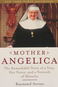 MOTHER ANGELICA The Remarkable Story of a nun, Her Nerve, and a Network of Miracles by RAYMOND ARROYO