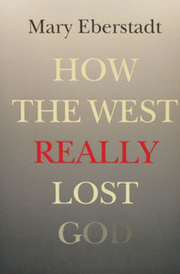 HOW THE WEST REALLY LOST GOD by MARY EBERSTADT