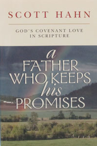 A FATHER WHO KEEPS HIS PROMISES God's Covenant Love in Scripture by Scott Hahn