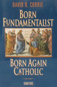 BORN FUNDAMENTALIST, BORN AGAIN CATHOLIC by David B. Currie.