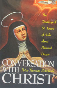 CONVERSATION WITH CHRIST The Teaching of St. Teresa of Avila about Personal Prayer by PETER THOMAS ROHRBACH