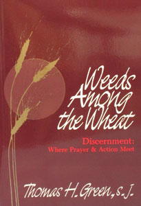 WEEDS AMONG THE WHEAT Discernment: Where Prayer & Action Meet by Fr. Thomas H. Green, S.J.