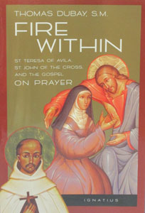 FIRE WITHIN, St. Teresa of Avila, St. John of the Cross, and the Gospel on Prayer, by Thomas Dubay, S.M.