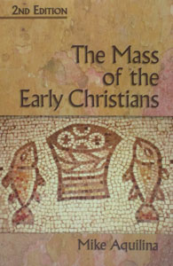 THE MASS OF THE EARLY CHRISTIANS 2ND ED. by MIKE AQUILINA
