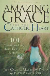 AMAZING GRACE FOR THE CATHOLIC HEART, 101 Stories of Faith, Hope, Inspiration  and  Humor by Jeff Cavins, Matthew Pinto  and  Patti Armstrong.