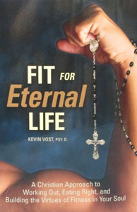 FIT FOR ETERNAL LIFE A Christian Approach to Working Out, Eating Right, and Building the Virtues of Fitness in Your Soul by KEVIN VOST, PSY.D.