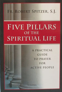 FIVE PILLARS OF THE SPIRITUAL LIFE A Practical Guide to Prayer for Active People by FR. ROBERT SPITZER, S.J.