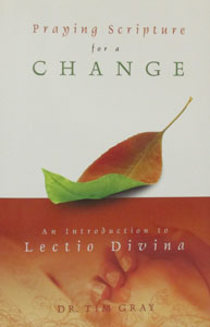 PRAYING SCRIPTURE FOR A CHANGE An Introduction to Lectio Divina by DR. TIM GRAY