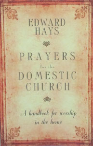 PRAYERS FOR THE DOMESTIC CHURCH A Handbook for Worship in the Home by EDWARD HAYS