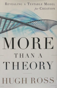 MORE THAN A THEORY Revealing a Testable Model for Creation by HUGH ROSS
