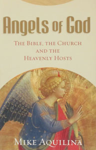 ANGELS OF GOD, The Bible, The Church and The Heavenly Hosts by MIKE AQUILINA