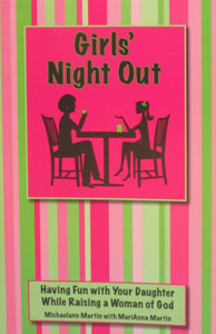 GIRLS' NIGHT OUT, Having Fun with Your Daughter While Raising a Woman of God by Michaelann Martin and Mariann Martin