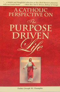 A CATHOLIC PERSPECTIVE ON THE PURPOSE DRIVEN LIFE by Father Joseph Champlin
