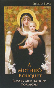 A MOTHER'S BOUQUET ROSARY MEDITATIONS FOR MOMS by SHERRY BOAS