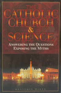 THE CATHOLIC CHURCH & SCIENCE Answering the Questions Exposing the Myths by BENJAMIN WIKER