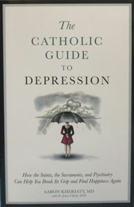 THE CATHOLIC GUIDE TO DEPRESSION How the Saints, the Sacraments, and Psychiatry Can Help You Break Its Grip and Find Happiness Again by AARON KHERIATY, MD