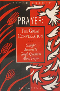 PRAYER: THE GREAT CONVERSATION Straight Answers To Tough Questions About Prayer by PETER KREEFT